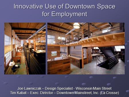 Innovative Use of Downtown Space for Employment Joe Lawniczak – Design Specialist - Wisconsin Main Street Tim Kabat – Exec. Director – Downtown Mainstreet,