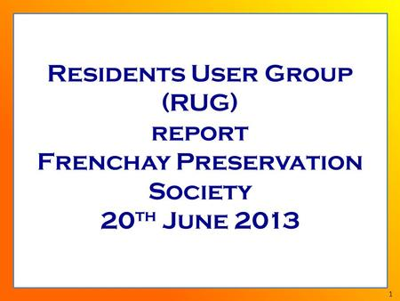 1 Residents User Group (RUG) report Frenchay Preservation Society 20 th June 2013.