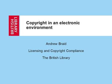 Copyright in an electronic environment Andrew Braid Licensing and Copyright Compliance The British Library.