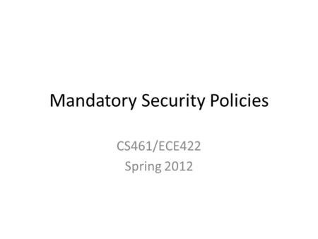Mandatory Security Policies CS461/ECE422 Spring 2012.