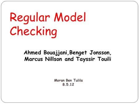Regular Model Checking Ahmed Bouajjani,Benget Jonsson, Marcus Nillson and Tayssir Touili Moran Ben Tulila 8.5.12.