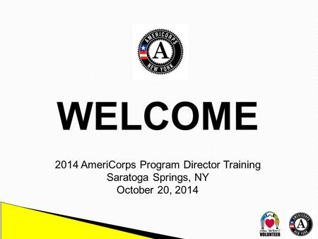 WELCOME 2014 AmeriCorps Program Director Training Saratoga Springs, NY October 20, 2014.