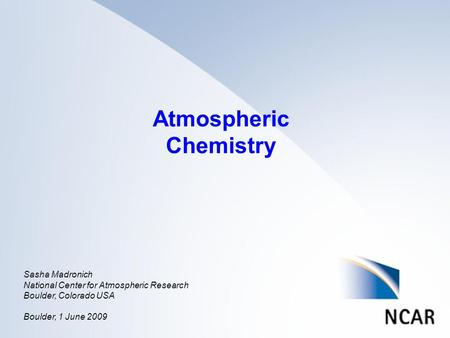 Atmospheric Chemistry Sasha Madronich National Center for Atmospheric Research Boulder, Colorado USA Boulder, 1 June 2009.