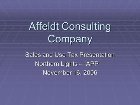 Affeldt Consulting Company Sales and Use Tax Presentation Northern Lights – IAPP November 16, 2006.