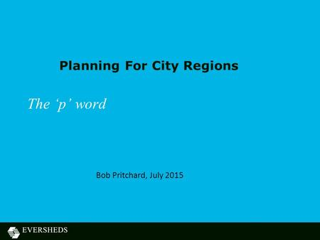 Planning For City Regions The 'p' word Bob Pritchard, July 2015.