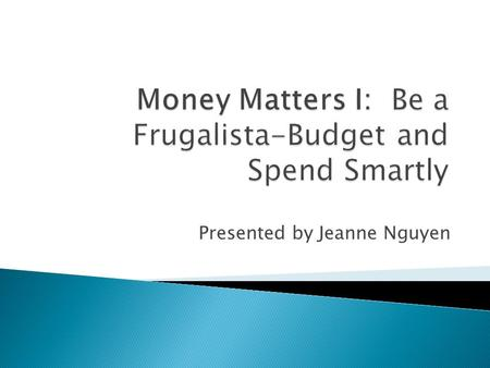 Presented by Jeanne Nguyen.  Setting Priorities  Making a Budget ◦ How to Start a Budget ◦ How to monitor  Qualified Funds (401(k), Roth, IRA, and.