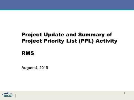 1 Project Update and Summary of Project Priority List (PPL) Activity RMS August 4, 2015.
