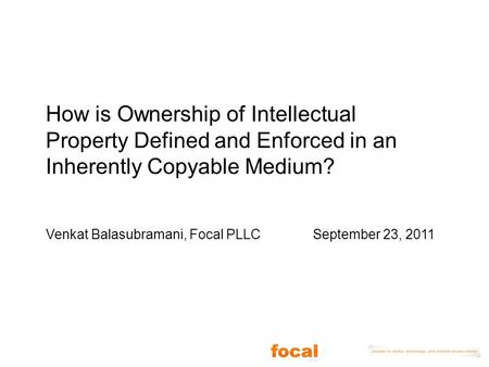 How is Ownership of Intellectual Property Defined and Enforced in an Inherently Copyable Medium? Venkat Balasubramani, Focal PLLC September 23, 2011.
