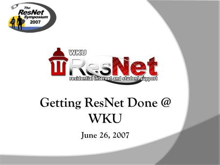 June 26, 2007 Getting ResNet WKU June 26, 2007.