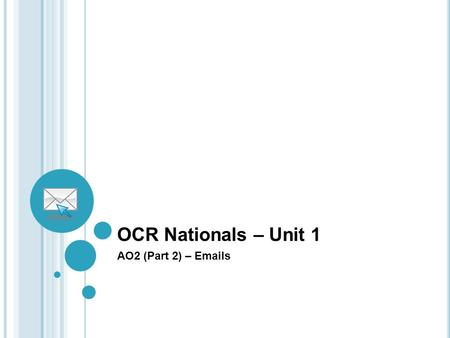 OCR Nationals – Unit 1 AO2 (Part 2) – Emails. Overview of AO2 (Part 2) To select and use tools and facilities to download files/information and to send.