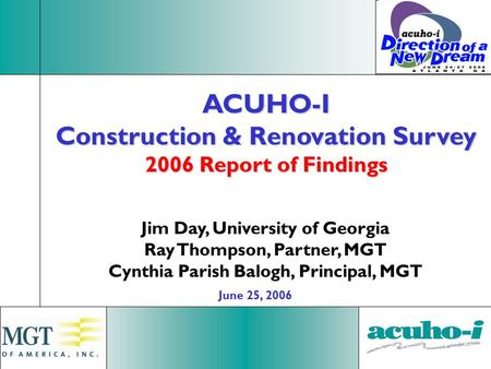 1 ACUHO-I Construction & Renovation Survey 2006 Report of Findings Jim Day, University of Georgia Ray Thompson, Partner, MGT Cynthia Parish Balogh, Principal,