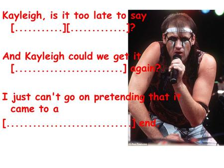 Kayleigh, is it too late to say [...........][.............]? And Kayleigh could we get it [.........................] again? I just can't go on pretending.