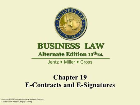 Chapter 19 E-Contracts and E-Signatures Copyright © 2009 South-Western Legal Studies in Business, a part of South-Western Cengage Learning. Jentz Miller.