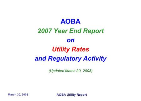 March 30, 2008 AOBA Utility Report AOBA 2007 Year End Report on Utility Rates and Regulatory Activity (Updated March 30, 2008)