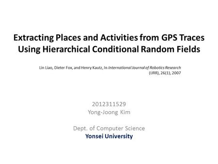 Extracting Places and Activities from GPS Traces Using Hierarchical Conditional Random Fields 2012311529 Yong-Joong Kim Dept. of Computer Science Yonsei.