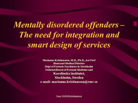June 2008/Kristiansson Mentally disordered offenders – The need for integration and smart design of services Marianne Kristiansson, M.D., Ph.D., Ass Prof.