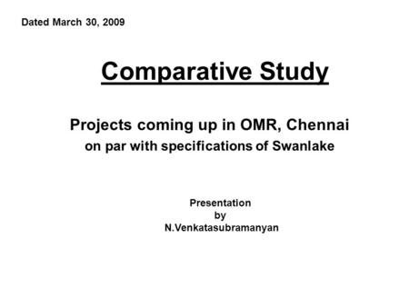 Comparative Study Projects coming up in OMR, Chennai on par with specifications of Swanlake Presentation by N.Venkatasubramanyan Dated March 30, 2009.