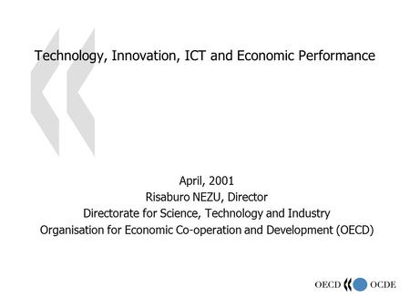 Technology, Innovation, ICT and Economic Performance April, 2001 Risaburo NEZU, Director Directorate for Science, Technology and Industry Organisation.