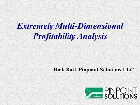 Extremely Multi-Dimensional Profitability Analysis –Rick Baff, Pinpoint Solutions LLC.