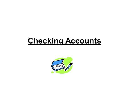 Checking Accounts. What is a Checking Account? 1.A checking account is a sum of money that you deposit in a bank or other financial institution, to hold.