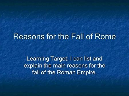 Reasons for the Fall of Rome Learning Target: I can list and explain the main reasons for the fall of the Roman Empire.