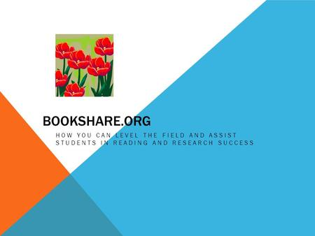 BOOKSHARE.ORG HOW YOU CAN LEVEL THE FIELD AND ASSIST STUDENTS IN READING AND RESEARCH SUCCESS.