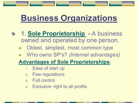 Business Organizations 1. Sole Proprietorship - A business owned and operated by one person. Oldest, simplest, most common type Who owns SP's? (Internet.