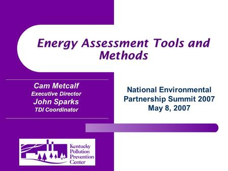 Energy Assessment Tools and Methods National Environmental Partnership Summit 2007 May 8, 2007 Cam Metcalf Executive Director John Sparks TDI Coordinator.
