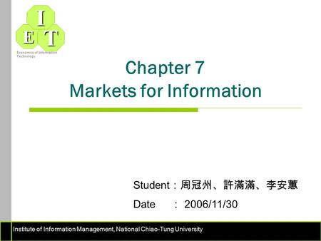 Institute of Information Management, National Chiao-Tung University ET I Economics of Information Technology Chapter 7 Markets for Information Student.
