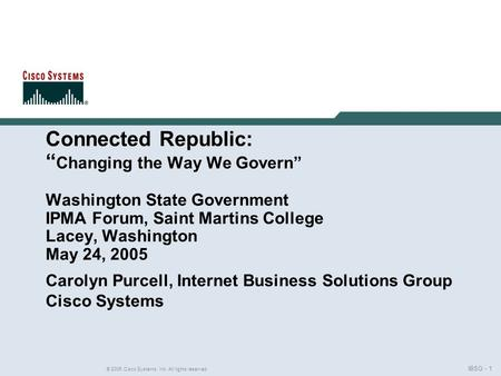 "IBSG - 1 © 2005 Cisco Systems, Inc. All rights reserved. Connected Republic: "" Changing the Way We Govern"" Washington State Government IPMA Forum, Saint."