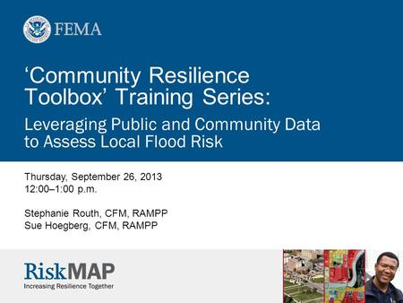 'Community Resilience Toolbox' Training Series: Leveraging Public and Community Data to Assess Local Flood Risk Thursday, September 26, 2013 12:00–1:00.