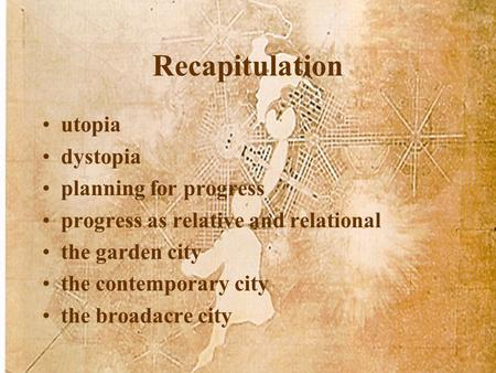 Recapitulation utopia dystopia planning for progress progress as relative and relational the garden city the contemporary city the broadacre city.