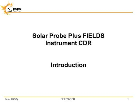FIELDS iCDR Solar Probe Plus FIELDS Instrument CDR Introduction 1Peter Harvey.