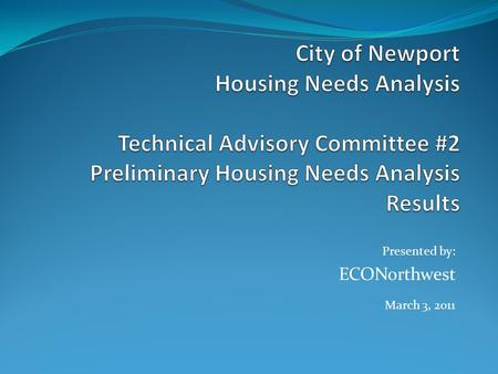 Presented by: ECONorthwest March 3, 2011. Agenda Project progress report (5 minutes) Preliminary results of the HNA (20 minutes) Presentation by ECONorthwest.