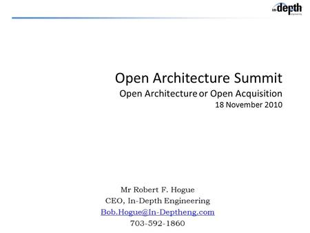 Open Architecture Summit Open Architecture or Open Acquisition 18 November 2010 Mr Robert F. Hogue CEO, In-Depth Engineering
