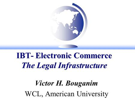 IBT- Electronic Commerce The Legal Infrastructure Victor H. Bouganim WCL, American University.