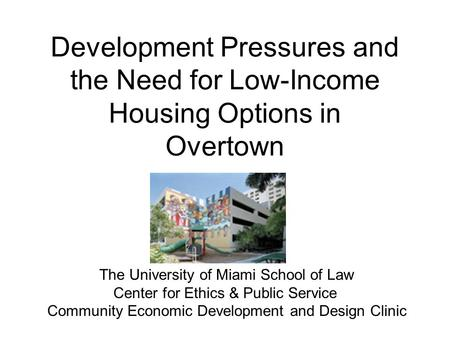 Development Pressures and the Need for Low-Income Housing Options in Overtown The University of Miami School of Law Center for Ethics & Public Service.