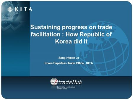 Sustaining progress on trade facilitation : How Republic of Korea did it Sang-Hyeon Jo Korea Paperless Trade Office, KITA.