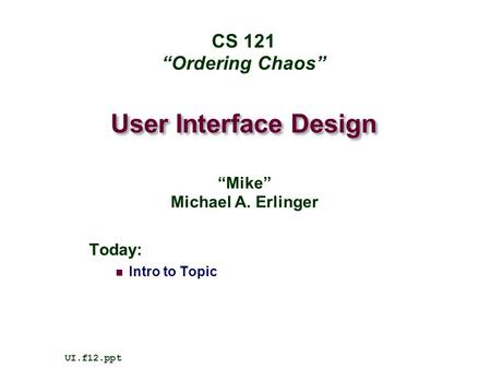 "User Interface Design Today: Intro to Topic UI.f12.ppt CS 121 ""Ordering Chaos"" ""Mike"" Michael A. Erlinger."