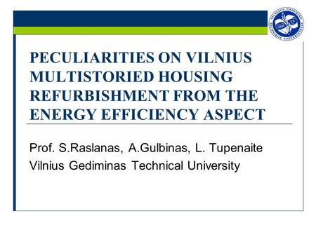PECULIARITIES ON VILNIUS MULTISTORIED HOUSING REFURBISHMENT FROM THE ENERGY EFFICIENCY ASPECT Prof. S.Raslanas, A.Gulbinas, L. Tupenaite Vilnius Gediminas.