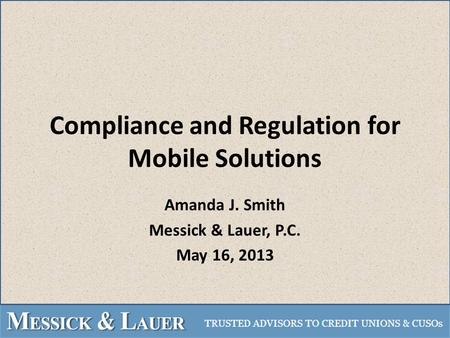 Compliance and Regulation for Mobile Solutions Amanda J. Smith Messick & Lauer, P.C. May 16, 2013.
