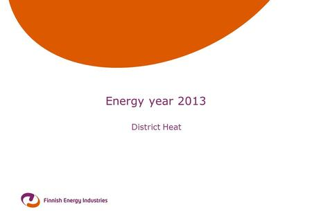 Energy year 2013 District Heat. 30.9.2014 Wilhelms District heat in Finland year 2013  Heat sales (incl. taxes) 2,31 mrd €  Sold heat energy31,7 TWh.