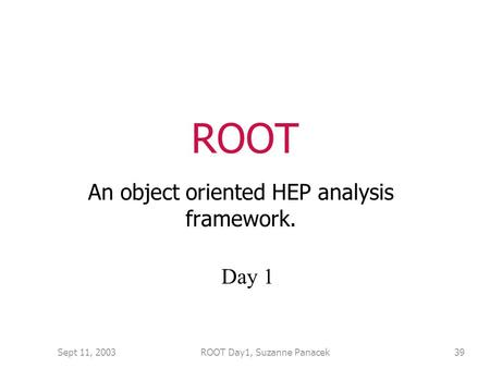 Sept 11, 2003ROOT Day1, Suzanne Panacek39 ROOT An object oriented HEP analysis framework. Day 1.