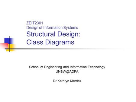 ZEIT2301 Design of Information Systems Structural Design: Class Diagrams School of Engineering and Information Technology Dr Kathryn Merrick.