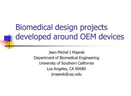 Biomedical design projects developed around OEM devices Jean-Michel I Maarek Department of Biomedical Engineering University of Southern California Los.