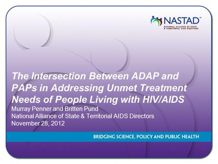 The Intersection Between ADAP and PAPs in Addressing Unmet Treatment Needs of People Living with HIV/AIDS Murray Penner and Britten Pund National Alliance.