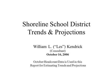 "Shoreline School District Trends & Projections William L. (""Les"") Kendrick (Consultant) October 16, 2006 October Headcount Data is Used in this Report."