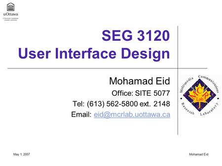 May 1, 2007Mohamad Eid SEG 3120 User Interface Design Mohamad Eid Office: SITE 5077 Tel: (613) 562-5800 ext. 2148