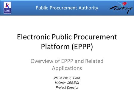 Public Procurement Authority Electronic Public Procurement Platform (EPPP) 25.05.2012, Tiran H.Onur CEBECİ Project Director Overview of EPPP and Related.