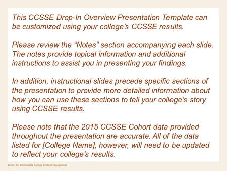 "1 This CCSSE Drop-In Overview Presentation Template can be customized using your college's CCSSE results. Please review the ""Notes"" section accompanying."
